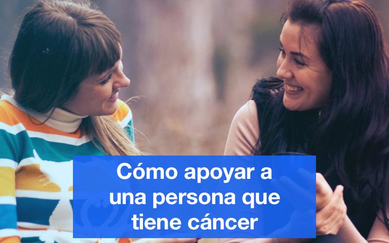 Cómo apoyar a una persona que tiene cáncer. Centro médico especializado en cáncer.
